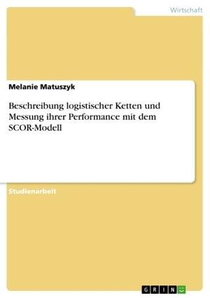 Beschreibung logistischer Ketten und Messung ihrer Performance mit dem SCOR-Modell【電子書籍】[ Melanie Matuszyk ]