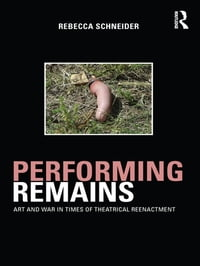 Performing RemainsArt and War in Times of Theatrical Reenactment【電子書籍】[ Rebecca Schneider ]