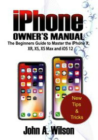 iPhone Owner's Manual: The Beginners Guide To Master iPhone X, XR, XS, XS Max And iOS 12【電子書籍】[ John A. Wilson ]