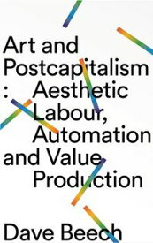 Art and PostcapitalismAesthetic Labour, Automation and Value Production【電子書籍】[ Dave Beech ]