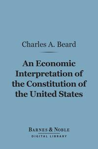 An Economic Interpretation of the Constitution of the United States (Barnes & Noble Digital Library)【電子書籍】[ Charles A. Beard ]