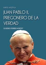 JUAN PABLO II, PREGONERO DE LA VERDADKarol Wojtyla【電子書籍】[ Eusebio Ferrer Hortet ]