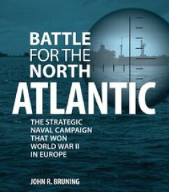 Battle for the North AtlanticThe Strategic Naval Campaign that Won World War II in Europe【電子書籍】[ John R. Bruning ]