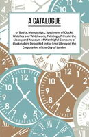 A Catalogue of Books, Manuscripts, Specimens of Clocks, Watches and Watchwork, Paintings, Prints in the Libr…