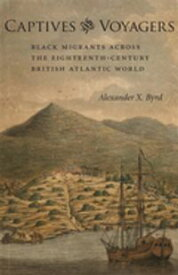 Captives and VoyagersBlack Migrants across the Eighteenth-Century British Atlantic World【電子書籍】[ Alexander X. Byrd ]