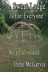 The Sweat Lodge is for Everyone: We Are All Related.【電子書籍】[ Irene McGarvie ]