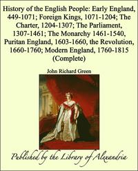 History of the English People: Early England, 449-1071; Foreign Kings, 1071-1204; The Charter, 1204-1307; Th…
