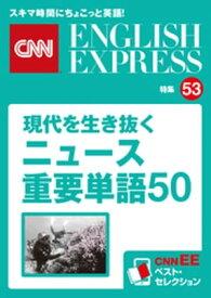 [音声DL付き]現代を生き抜くニュース重要単語50(CNNEE ベスト・セレクション 特集53)【電子書籍】[ CNN english express編集部 ]