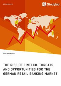 The Rise of FinTech. Threats and Opportunities for the German Retail Banking Market【電子書籍】[ Stephan Hoppe ]
