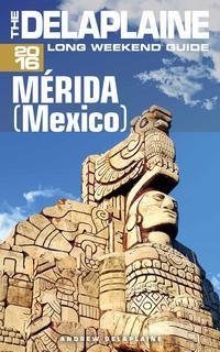 Merida (Mexico) - The Delaplaine 2016 Long Weekend Guide【電子書籍】[ Andrew Delaplaine ]