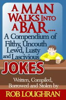 A Man Walks Into a Bar....A Compendium of Filthy, Uncouth, Lewd, Lusty and Lascivious Jokes. Written, Compil…