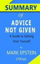 Summary of Advice Not Given: A Guide to Getting Over Yourself by Epstein Mark