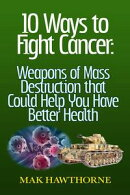 10 Ways to Fight Cancer: Weapons of Mass Destruction that Could Help You Have Better Health