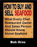 How to Buy and Sell Seafood: What Every Chef Restaurant Owner and Sales Person Should Know About Seafood