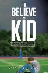To Believe a KidUnderstanding the Jerry Sandusky Case and Child Sexual Abuse【電子書籍】[ Sylvia L. Kurtz ]