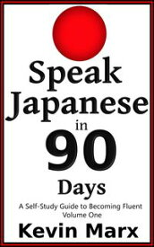 Speak Japanese in 90 Days: A Self Study Guide to Becoming Fluent, Volume One【電子書籍】[ Kevin Marx ]