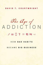 The Age of AddictionHow Bad Habits Became Big Business【電子書籍】[ David T. Courtwright ]