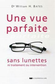 Une vue parfaite sans lunettesNi traitement ou intervention【電子書籍】[ Dr William H. Bates ]