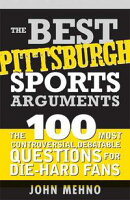Best Pittsburgh Sports Arguments: The 100 Most Controversial, Debatable Questions for Die-Hard Fans