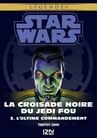 Star Wars l?gendes - La Croisade noire du Jedi fou : tome 3L'Ultime Commandement【電子書籍】[ Timothy ZAHN ]