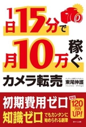 1日15分で月10万稼ぐカメラ転売【電子書籍】[ 東尾伸護 ]
