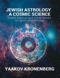 Jewish Astrology, a Cosmic ScienceTorah, Talmud and Zohar Works on Spiritual Astrology【電子書籍】[ Yaakov Kronenberg ]