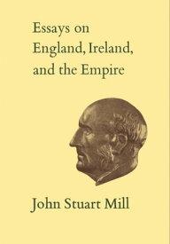 Essays on England, Ireland, and EmpireVolume VI【電子書籍】[ John Stuart Mill ]