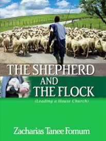 The Shepherd And The Flock (Leading a House Church)【電子書籍】[ Zacharias Tanee Fomum ]