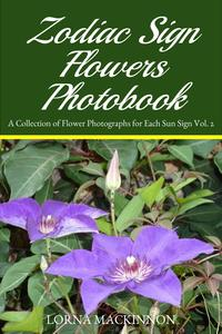 Zodiac Sign Flowers Photobook: A Collection Of Flower Photographs For Each Sun Sign Vol. 2【電子書籍】[ Lorna MacKinnon ]