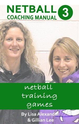Netball Coaching Manual 3 - Netball Training GamesNetskills Netball Coaching Manuals, #3【電子書籍】[ Lisa Alexander ]