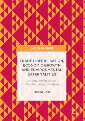 Trade Liberalisation, Economic Growth and Environmental ExternalitiesAn Analysis of Indian Manufacturing Industries【電子書籍】[ Hansa Jain ]