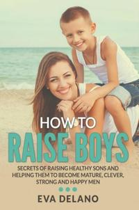 How to Raise BoysSecrets of Raising Healthy Sons and Helping Them to Become Mature, Clever, Strong and Happy Men【電子書籍】[ Eva Delano ]