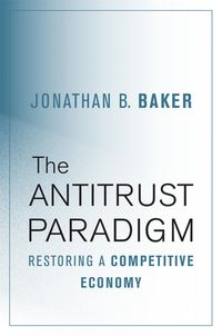 The Antitrust ParadigmRestoring a Competitive Economy【電子書籍】[ Jonathan B. Baker ]