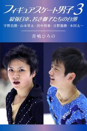 フィギュアスケート男子3 最強日本、若き獅子たちの台頭【電子書籍】[ 青嶋 ひろの ]
