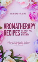Aromatherapy Recipes for Beauty, Pets, Perfumes and the Family: 250 Essential Oil Blends for Skin Care Lotio…