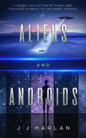 Aliens and Androids: A Quirky Collection of Funny and Touching Science Fiction Short Stories【電子書籍】[ J.J. Harlan ]