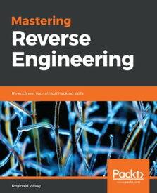 Mastering Reverse EngineeringRe-engineer your ethical hacking skills【電子書籍】[ Reginald Wong ]