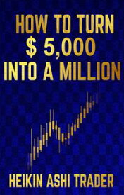 How to Turn $ 5,000 into a Million【電子書籍】[ Heikin Ashi Trader ]