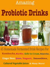 Amazing Probiotics Drinks65 Homemade Fermented Drink Recipes For Kombucha, Kvass, Kefir, Kefir Ice Cream, Rejuvelac, Ginger Beer, Jun, Yogurt, Smoothies, Cultured Vegetable Juices & Many More!【電子書籍】[ Alexis Wood ]