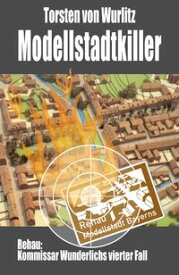 Modellstadtkiller Rehau: Kommissar Wunderlichs vierter Fall【電子書籍】[ Torsten v. Wurlitz ]