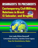 Insurgents to Presidents: Contemporary Civil-Military Relations in Brazil, El Salvador, and Uruguay - Iron L…