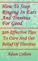 How To Stop Ringing In Ears And Tinnitus For Good: 326 Effective Tips To Cure And Get Relief Of Tinnitus