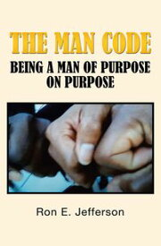 The Man CodeBeing a Man of Purpose on Purpose【電子書籍】[ Ron E. Jefferson ]