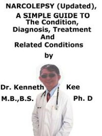 Narcolepsy (Updated), A Simple Guide To The Condition, Diagnosis, Treatment And Related Conditions【電子書籍】[ Kenneth Kee ]