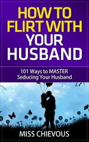 How to Flirt with Your Husband: 101 Ways to Master Seducing Your Husband (Tips and Tricks on Romancing Your …