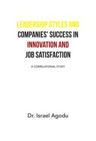 Leadership Styles and Companies' Success in Innovation and Job SatisfactionA Correlational Study【電子書籍】[ Dr. Israel Agodu ]