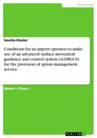 Conditions for an airport operator to make use of an advanced surface movement guidance and control system (A-SMGCS) for the provision of apron management service【電子書籍】[ Sascha Hissler ]