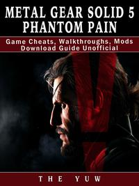 Metal Gear Solid 5 Phantom Pain Game Cheats, Walkthroughs, Mods Download Guide UnofficialBeat your Opponents & the Game!【電子書籍】[ The Yuw ]