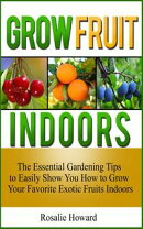 Grow Fruit Indoors: The Essential Gardening Tips to Easily Show You How to Grow Your Favorite Exotic Fruits …