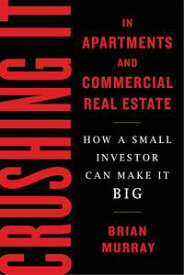 Crushing It in Apartments and Commercial Real EstateHow a Small Investor Can Make It Big【電子書籍】[ Brian H Murray ]